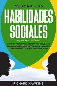 Mejora tus habilidades sociales [Improve Your Social Skills]: Aumenta tu confianza, mejora tus habilidades de comunicación asertiva y desarrolla hábitos cotidianos para leer, influir y ganar gente
