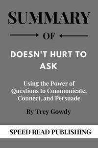 Summary Of Doesn't Hurt to Ask By Trey Gowdy Using the Power of Questions to Communicate, Connect, and Persuade