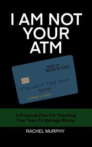 I Am Not Your ATM: A Practical Plan For Teaching Your Teen About Money