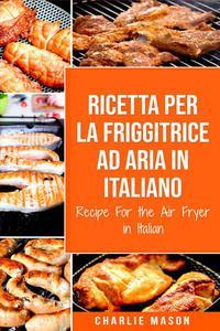 Ricetta Per La Friggitrice Ad Aria In Italiano/ Recipe For the Air Fryer in Italian (Italian Edition)