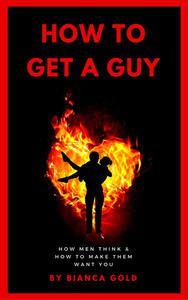 How to Get a Guy: How Men Think and How to Make Them Want You