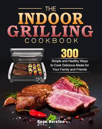The Indoor Grilling Cookbook:300 Simple and Healthy Ways to Cook Delicious Meals for Your Family and Friends
