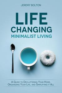 Life-changing Minimalist Living: A Guide to Decluttering Your Home, Organizing Your Life, and Simplifying It All