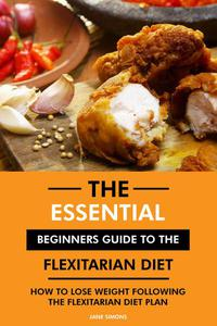 The Essential Beginners Guide to the Flexitarian Diet: How to Lose Weight Following the Flexitarian Diet Plan