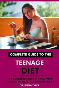 Complete Guide to the Teenage Diet: A Beginners Guide & 7-Day Meal Plan for Health & Weight Loss