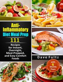 Anti- Inflammatory Diet Meal Prep:111 Recipes for Instant, Overnight, Meal-Prepped, and Easy Comfort Foods with 6 Weekly Plans