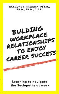 Building Workplace Relationships to Enjoy Career Success: Learning to Navigate the Sociopaths at Work