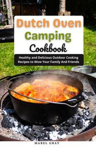 Dutch Oven Camping Cookbook: Healthy and Delicious Outdoor Cooking Recipes to Wow Your Family And Friends