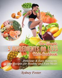 The Simple 5 Ingredients or Less Keto Cookbook: Delicious & Easy Ketogenic Diet Recipes for Healthy & Fast Meals