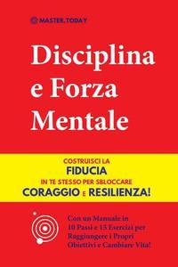 Disciplina e Forza Mentale: Costruisci la Fiducia in te Stesso per Sbloccare Coraggio e Resilienza! (Con un Manuale in 10 Passi e 15 Esercizi per Raggiungere i Propri Obiettivi e Cambiare Vita!)