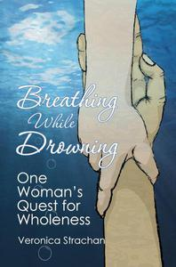 Breathing While Drowning: One Woman's Quest for Wholeness