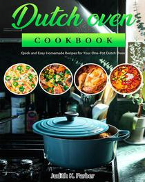 Dutch Oven Cookbook: Quick and Easy Homemade Recipes for Your One-Pot Dutch Oven