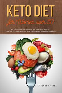 Keto Diet for Women over 50: An Easy Approach to Ketogenic Diet for Women After 50. Enjoy Delicious Low Carb Meals While Losing Weight and Healing Your Body
