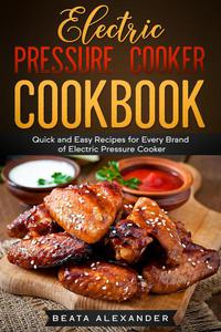 Electric Pressure Cooker Cookbook: Quick and Easy Recipes for Every Brand of Electric Pressure Cooker