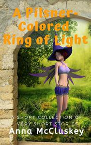 A Pilsner-Colored Ring of Light: A Short Collection of Very Short Stories