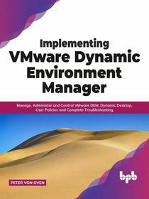 Implementing VMware Dynamic Environment Manager: Manage, Administer and Control VMware DEM, Dynamic Desktop, User Policies and Complete Troubleshooting (English Edition)