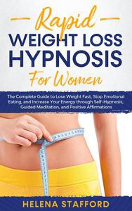 Rapid Weight Loss Hypnosis for Women: The Complete Guide to Lose Weight Fast, Stop Emotional Eating, and Increase Your Energy through Self-Hypnosis, Guided Meditation, and Positive Affirmations