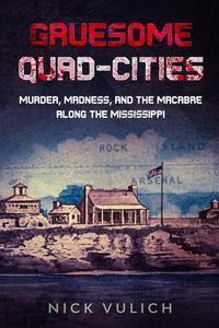 Gruesome Quad-Cities: Murder, Madness, and the Macabre Along the Mississippi