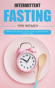 Intermittent Fasting for Women: Improve the Quality of Life With a Guide for Fast Weight Loss