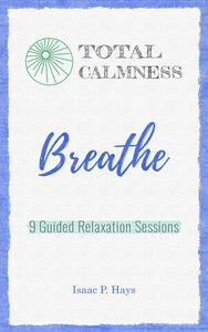 Total Calmness: Breathe. Nine Guided Relaxation Sessions