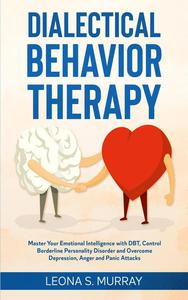 Dialectical Behavior Therapy: Master Your Emotional Intelligence with DBT, Control Borderline Personality Disorder and Overcome Depression, Anger and Panic Attacks