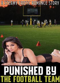 Punished By The Football Team: A Steamy Erotic Romance Story