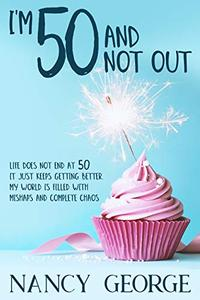 I'm 50 and not out: Life does not end at 50 it just keeps getting better. My world is filled with mishaps and complete chaos - bring it on.