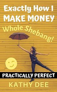 Exactly How I Make Money: The Whole Shebang!