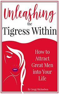 Unleashing The Tigress Within: How to Attract Great Men into Your Life