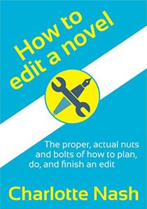 How to edit a novel: The proper, actual nuts and bolts of how to plan, do, and finish an edit