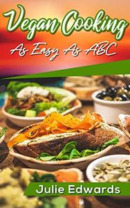 Vegan Cooking As Easy As ABC: An Effective Guide for Vegan Diet, Vegan Recipes and Vegan Lifestyle