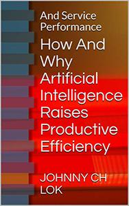 How And Why Artificial Intelligence Raises Productive Efficiency: And Service Performance