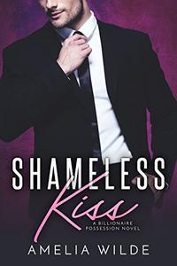 Shameless Kiss: A Billionaire Possession Novel