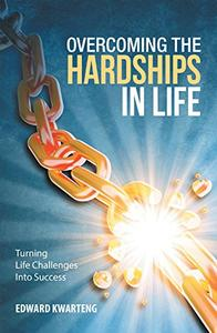 Overcoming the Hardships in Life: Turning Life Challenges into Success