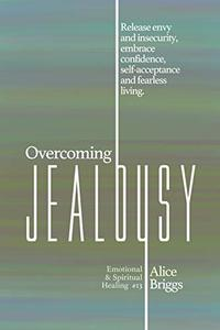 Overcoming Jealousy: Release envy and insecurity, embrace confidence, self-acceptance and fearless living.