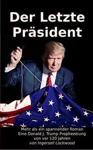 Der Letzte Präsident: Mehr als ein spannender Roman - Eine Donald J. Trump Prophezeiung von vor 120 Jahren