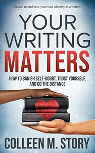 Your Writing Matters: How to Banish Self-Doubt, Trust Yourself, and Go the Distance