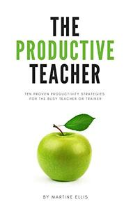 The Productive Teacher: Ten Proven Productivity Strategies for the Busy Teacher or Trainer