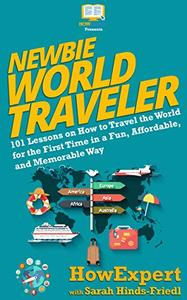 Newbie World Traveler: 101 Lessons on How to Travel the World for the First Time in a Fun, Affordable, and Memorable Way
