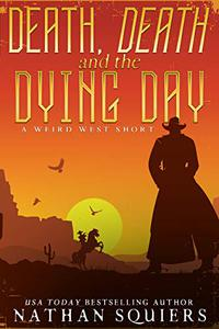 Death, Death, and the Dying Day:: A Weird West Story