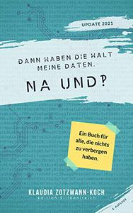 Dann haben die halt meine Daten. Na und?!: Ein Buch für alle, die nichts zu verbergen haben. (Zweite, erweiterte Auflage)