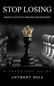 Stop Losing: Master The Art of Self Awareness and Mindfulness