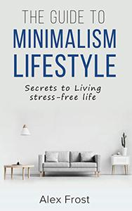 The Guide To Minimalism Lifestyle: Secrets to Living stress-free life