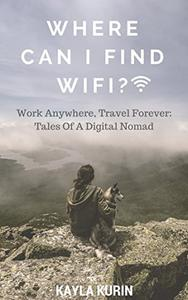 Where Can I Find Wifi?: Work Anywhere, Travel Forever: Tales Of A Digital Nomad