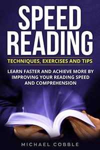 SPEED READING: Techniques Exercises and Tips: Learn Faster And Achieve More By Improving Your Reading Speed And Comprehension