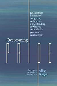 Overcoming Pride: Release false humility or arrogance, embrace an understanding of who you are and what you were created to be.