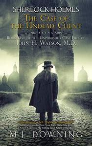 Sherlock Holmes and the Case of the Undead Client: Being Book One of the Unpublished Case Files of John H. Watson, MD
