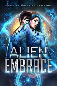 Alien Embrace : A Limited Edition Collection of Sci Fi Alien Romances