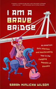 I Am a Brave Bridge: An American Girl's Hilarious and Heartbreaking Year in the Fledgling Republic of Slovakia