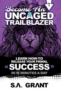 BECOME AN UNCAGED TRAILBLAZER: Learn How To Release Your Primal Success In 15 Minutes A Day